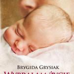 """""""Wybrałam życie"""" Brygida Grysiak"""