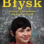 """""""Błysk"""". Opowieść o wychowaniu, geniuszu i autyzmie"""